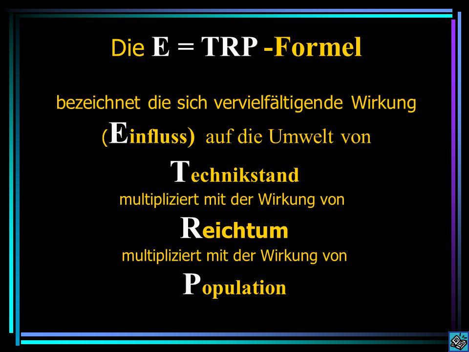 E = TRP = TAP E influss kann reduziert werden, wenn man entweder auf mehr Handarbeit zurückgreift (weniger Technik) oder weniger Geld ausgibt (weniger Reichtum) oder die Anzahl der Menschen vermindert (anders gesagt: kleinere Population) oder Irgendeine Kombination aus diesen drei.