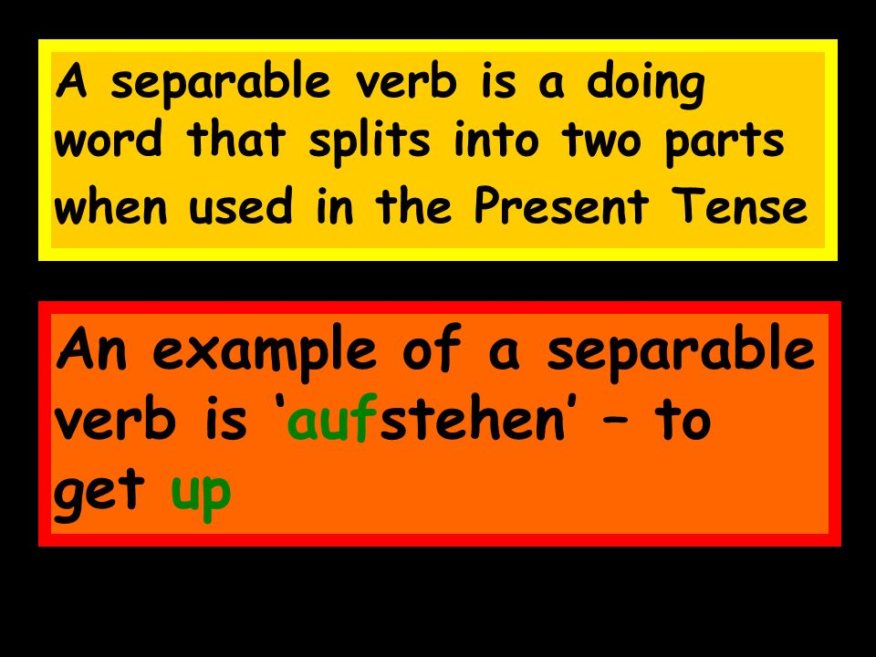 A separable verb is a doing word that splits into two parts when used in the Present Tense An example of a separable verb is aufstehen – to get up