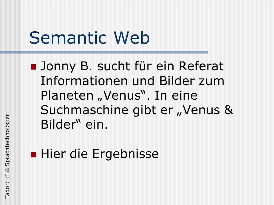 Tabor: KI & Sprachtechnologien Semantic Web Semantic Web = Bedeutungs-Netz Nicht mehr wort-, sondern sinnorientiert.