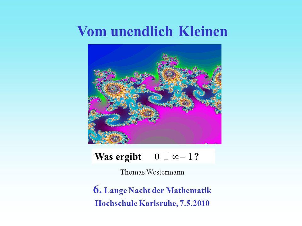 Vom Ganzen zum Fraktal Thomas Westermann 6. Lange Nacht der Mathematik Hochschule Karlsruhe, 7.5.2010 Vom unendlich Kleinen Was ergibt ?