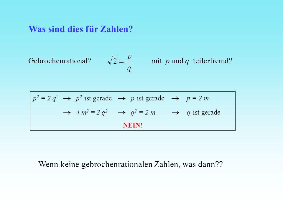 p 2 = 2 q 2 p 2 ist gerade p ist gerade p = 2 m 4 m 2 = 2 q 2 q 2 = 2 m q ist gerade NEIN! Wenn keine gebrochenrationalen Zahlen, was dann?? Was sind