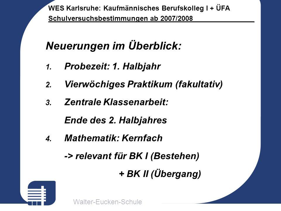Walter-Eucken-Schule WES Karlsruhe: Kaufmännisches Berufskolleg I + ÜFA Schulversuchsbestimmungen ab 2007/2008________________ Neuerungen im Überblick