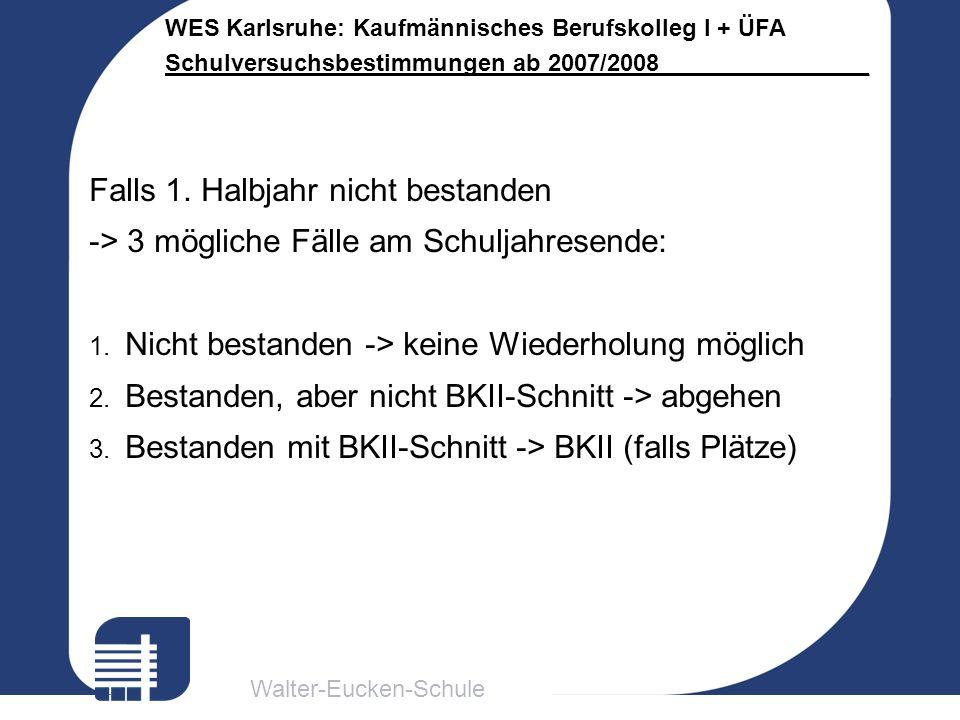 Walter-Eucken-Schule WES Karlsruhe: Kaufmännisches Berufskolleg I + ÜFA Schulversuchsbestimmungen ab 2007/2008________________ Falls 1. Halbjahr nicht