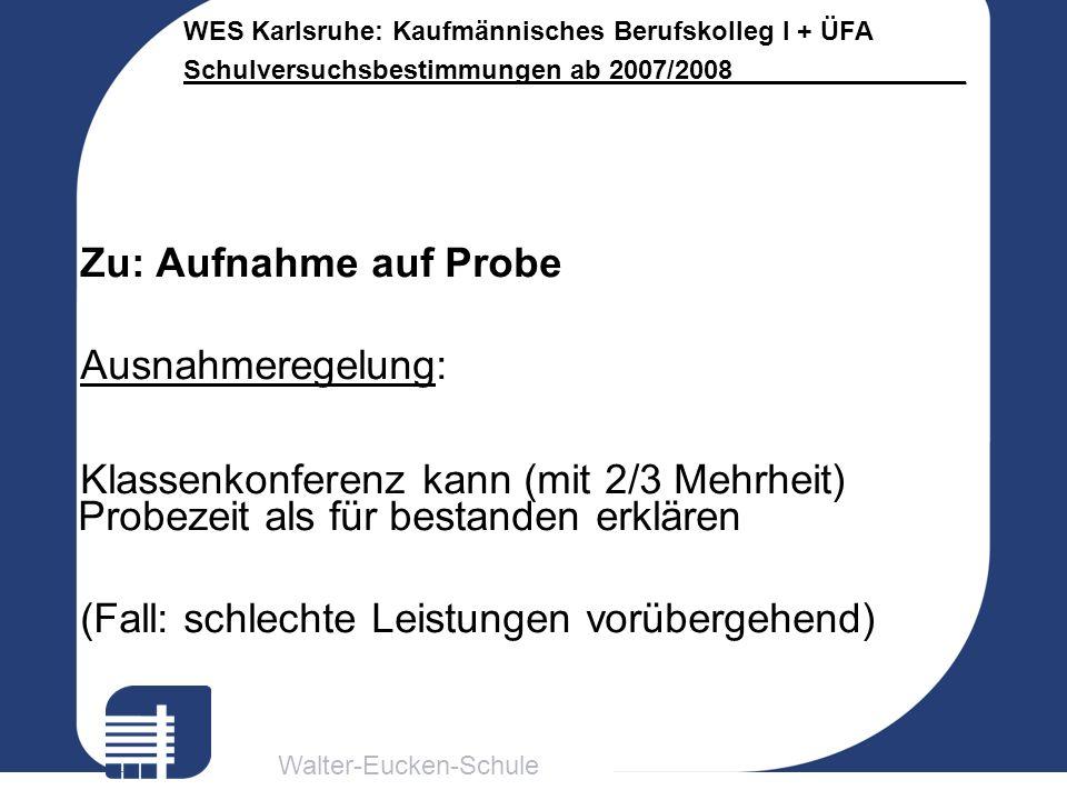 Walter-Eucken-Schule WES Karlsruhe: Kaufmännisches Berufskolleg I + ÜFA Schulversuchsbestimmungen ab 2007/2008________________ Zu: Aufnahme auf Probe