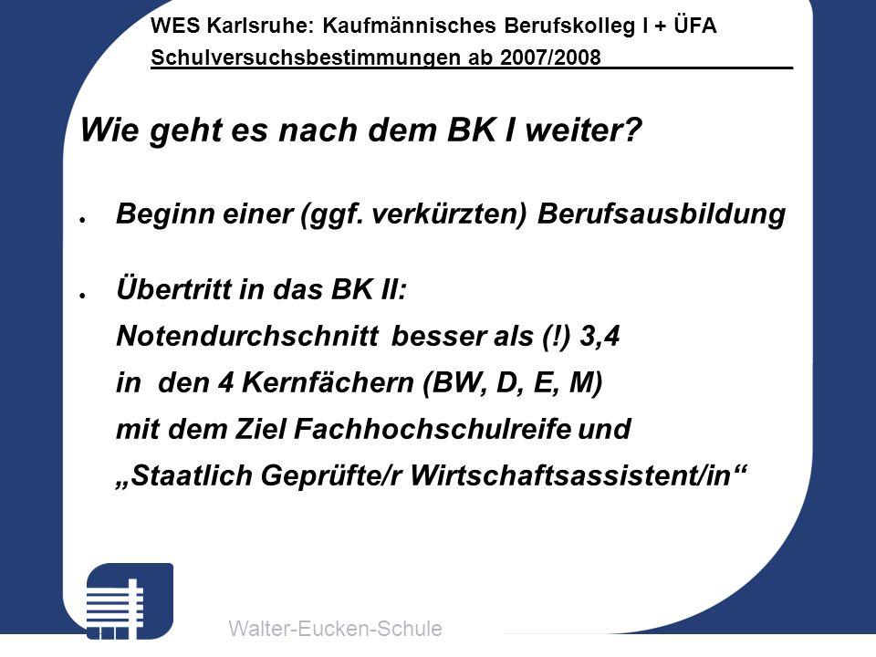 Walter-Eucken-Schule WES Karlsruhe: Kaufmännisches Berufskolleg I + ÜFA Schulversuchsbestimmungen ab 2007/2008________________ Wie geht es nach dem BK
