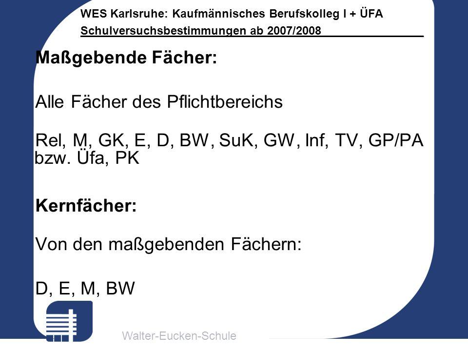 Walter-Eucken-Schule WES Karlsruhe: Kaufmännisches Berufskolleg I + ÜFA Schulversuchsbestimmungen ab 2007/2008________________ Maßgebende Fächer: Alle