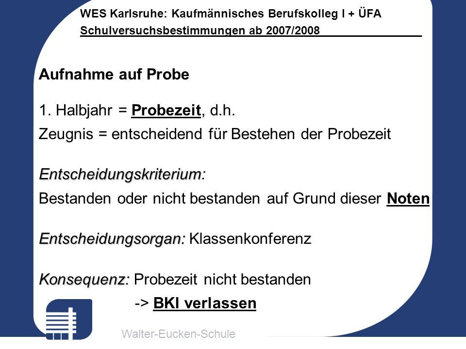 Walter-Eucken-Schule WES Karlsruhe: Kaufmännisches Berufskolleg I + ÜFA Schulversuchsbestimmungen ab 2007/2008________________ Aufnahme auf Probe 1. H