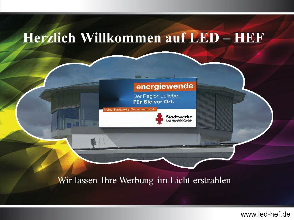 Herzlich Willkommen auf LED – HEF www.led-hef.de Wir lassen Ihre Werbung im Licht erstrahlen