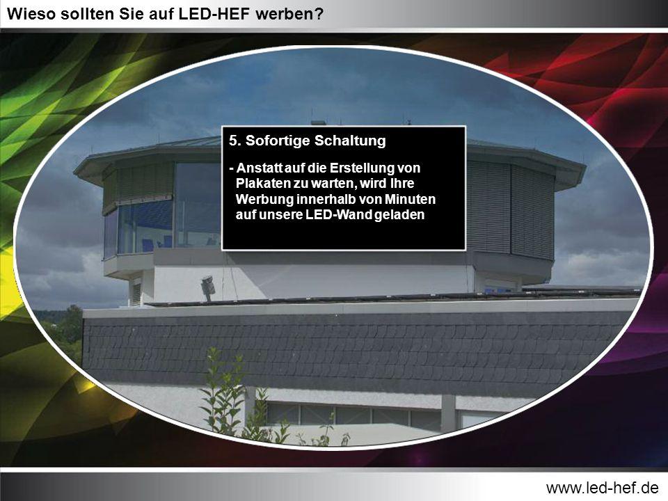 www.led-hef.de Wieso sollten Sie auf LED-HEF werben? 5. Sofortige Schaltung - Anstatt auf die Erstellung von Plakaten zu warten, wird Ihre Werbung inn