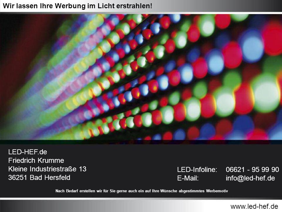 www.led-hef.de Wir lassen Ihre Werbung im Licht erstrahlen! LED-Infoline: E-Mail: 06621 - 95 99 90 info@led-hef.de LED-HEF.de Friedrich Krumme Kleine