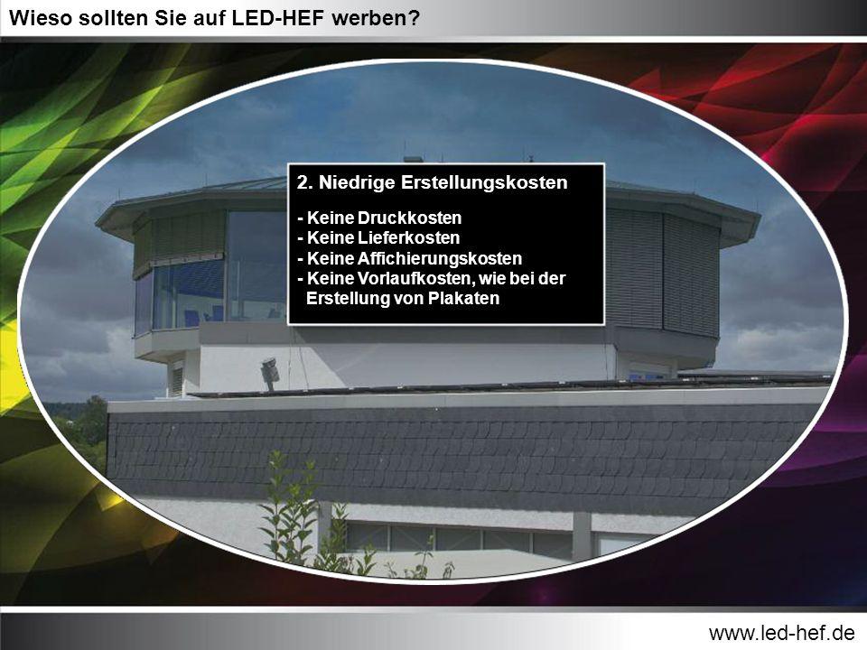 www.led-hef.de Wieso sollten Sie auf LED-HEF werben? 2. Niedrige Erstellungskosten - Keine Druckkosten - Keine Lieferkosten - Keine Affichierungskoste