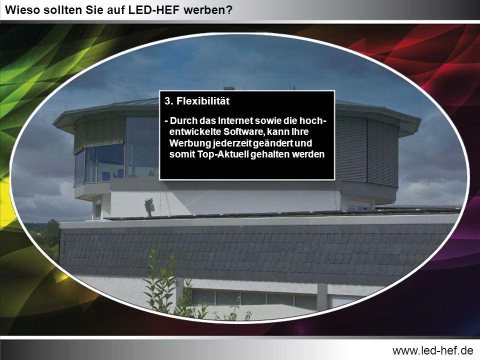 www.led-hef.de Wieso sollten Sie auf LED-HEF werben? 3. Flexibilität - Durch das Internet sowie die hoch- entwickelte Software, kann Ihre Werbung jede