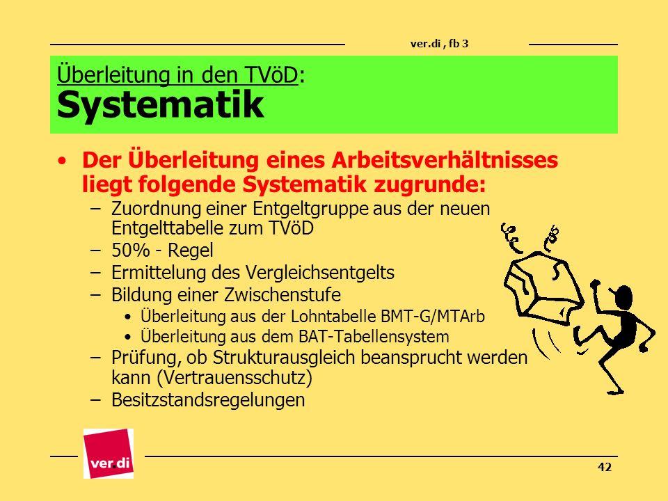 ver.di, fb 3 42 Überleitung in den TVöD: Systematik Der Überleitung eines Arbeitsverhältnisses liegt folgende Systematik zugrunde: –Zuordnung einer En