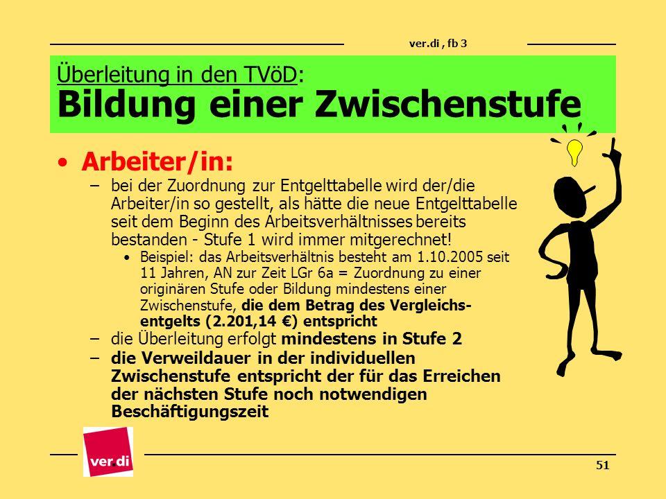 ver.di, fb 3 51 Arbeiter/in: –bei der Zuordnung zur Entgelttabelle wird der/die Arbeiter/in so gestellt, als hätte die neue Entgelttabelle seit dem Be