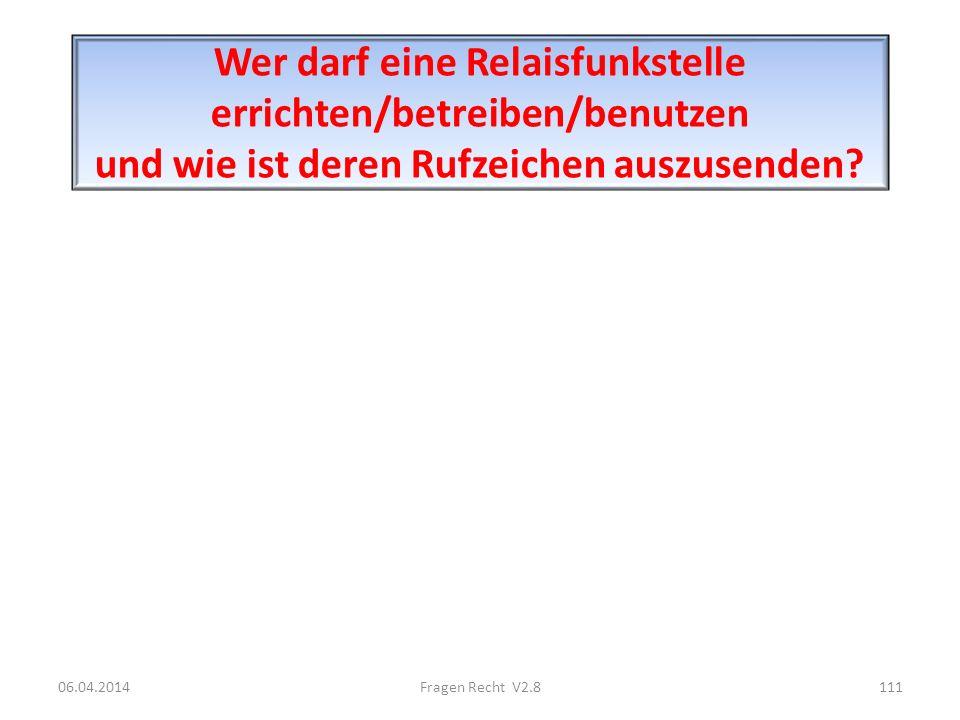 Wer darf eine Relaisfunkstelle errichten/betreiben/benutzen und wie ist deren Rufzeichen auszusenden? 06.04.2014111Fragen Recht V2.8
