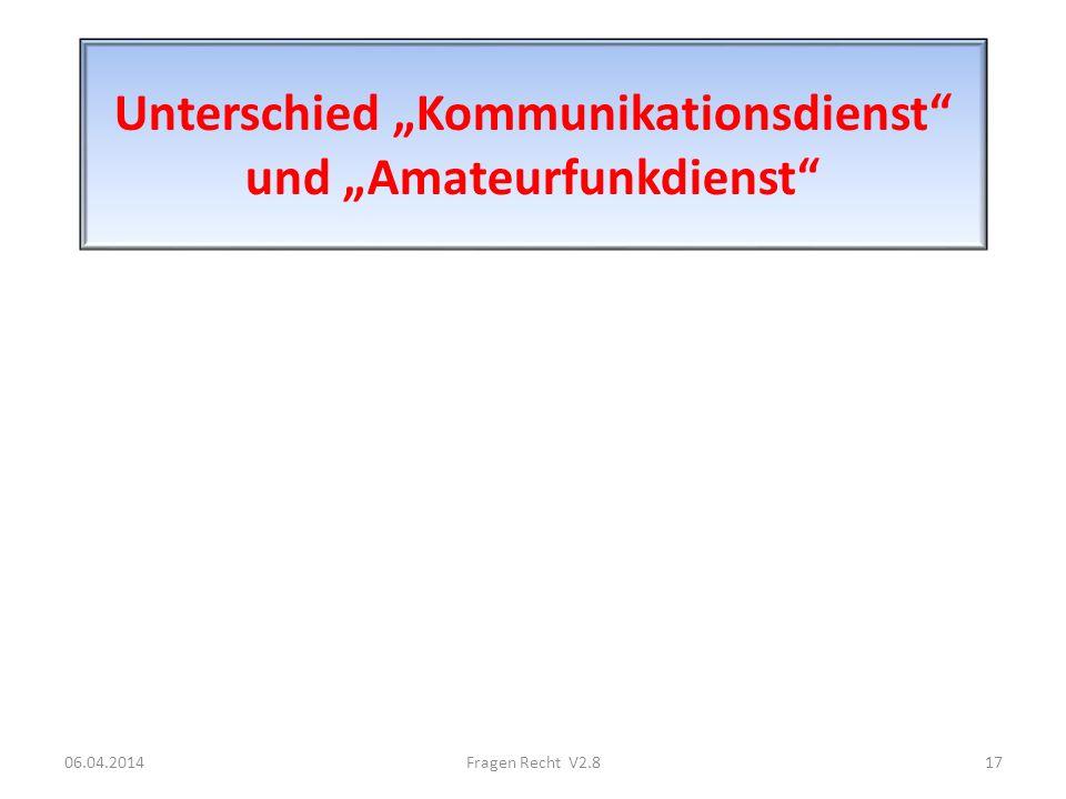 Unterschied Kommunikationsdienst und Amateurfunkdienst 06.04.201417Fragen Recht V2.8