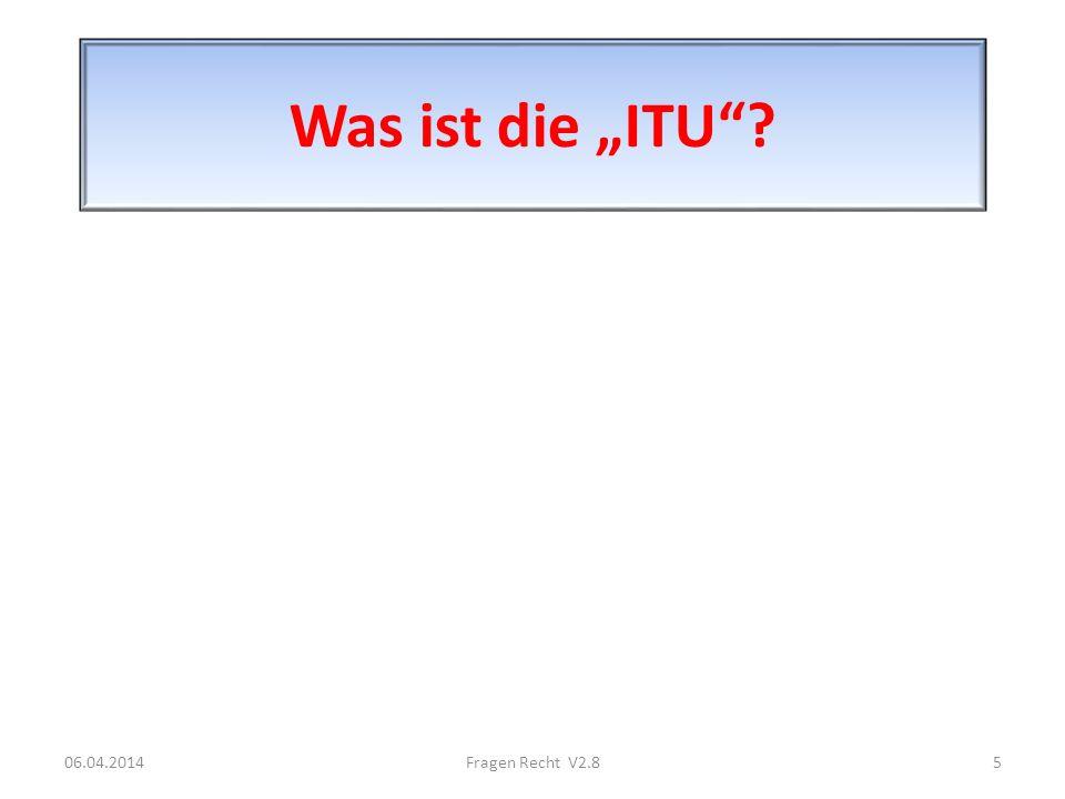 Was ist die ITU? 06.04.20145Fragen Recht V2.8