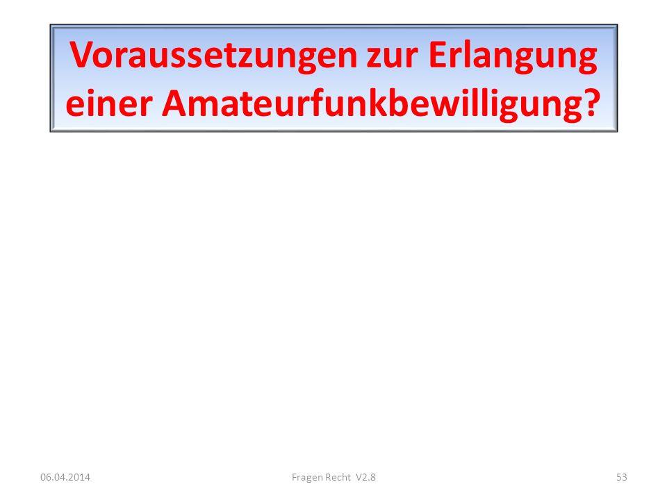 Voraussetzungen zur Erlangung einer Amateurfunkbewilligung? 06.04.201453Fragen Recht V2.8