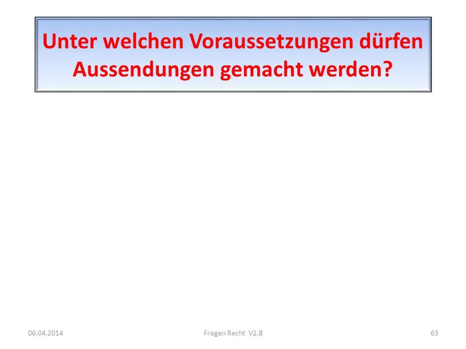Unter welchen Voraussetzungen dürfen Aussendungen gemacht werden? 06.04.201463Fragen Recht V2.8