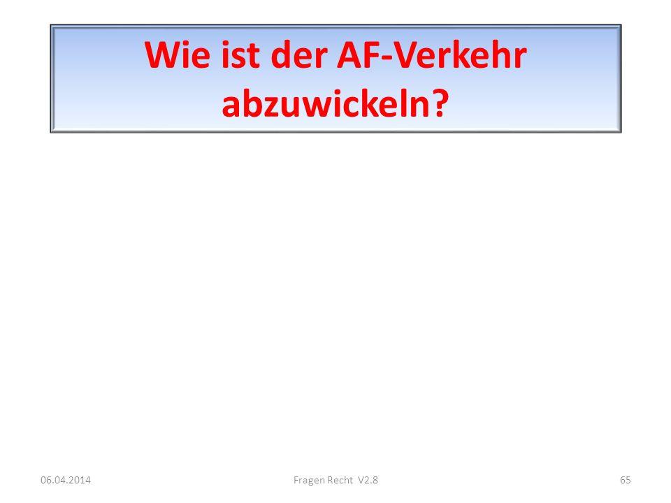 Wie ist der AF-Verkehr abzuwickeln? 06.04.201465Fragen Recht V2.8