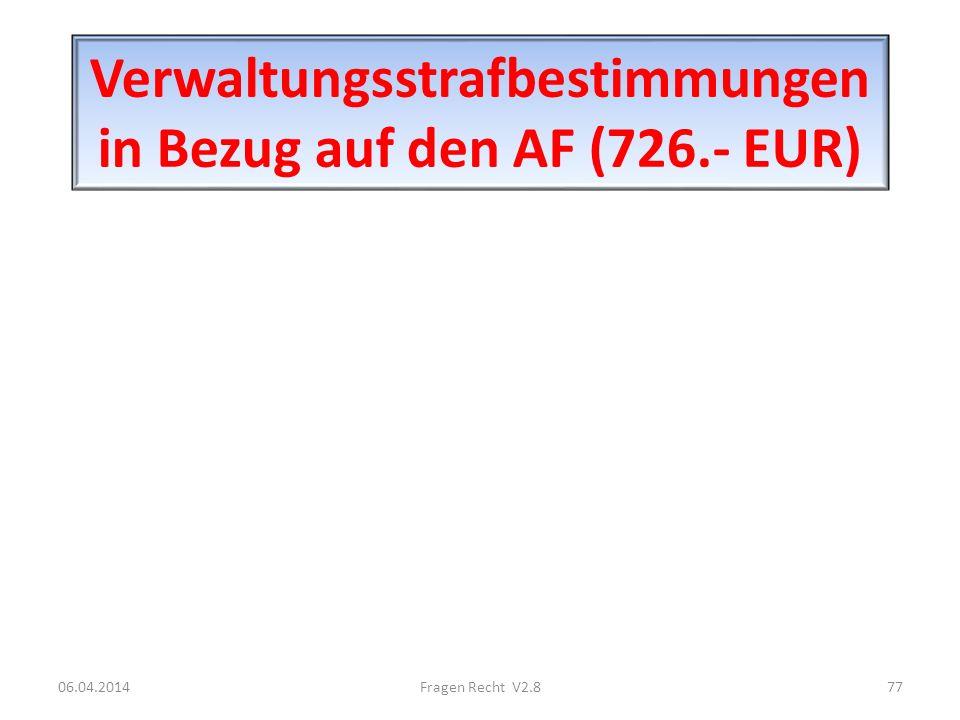 Verwaltungsstrafbestimmungen in Bezug auf den AF (726.- EUR) 06.04.201477Fragen Recht V2.8