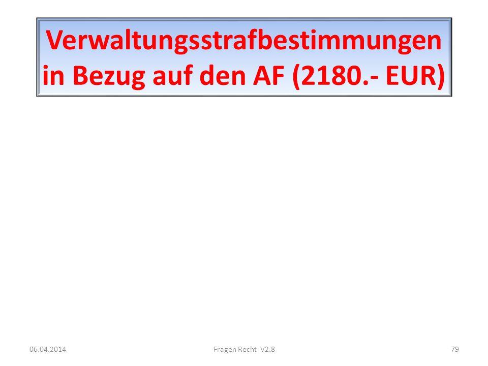 Verwaltungsstrafbestimmungen in Bezug auf den AF (2180.- EUR) 06.04.201479Fragen Recht V2.8
