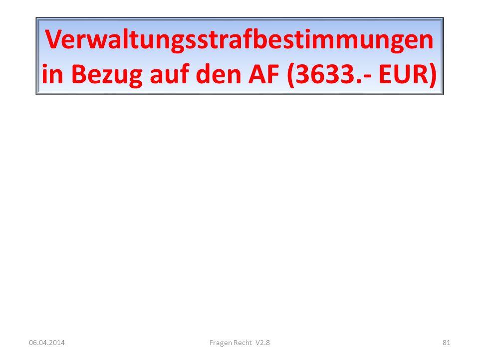 Verwaltungsstrafbestimmungen in Bezug auf den AF (3633.- EUR) 06.04.201481Fragen Recht V2.8