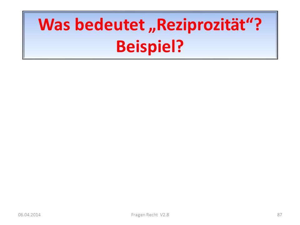 Was bedeutet Reziprozität? Beispiel? 06.04.201487Fragen Recht V2.8