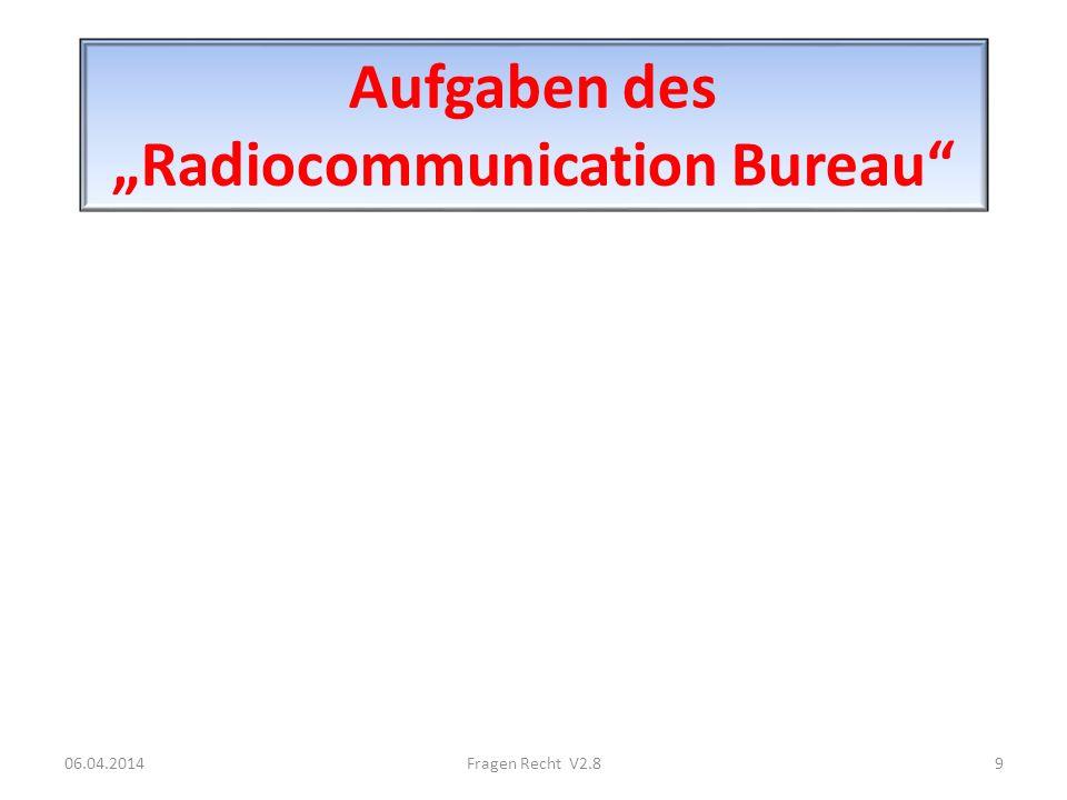 Aufgaben des Radiocommunication Bureau 06.04.20149Fragen Recht V2.8