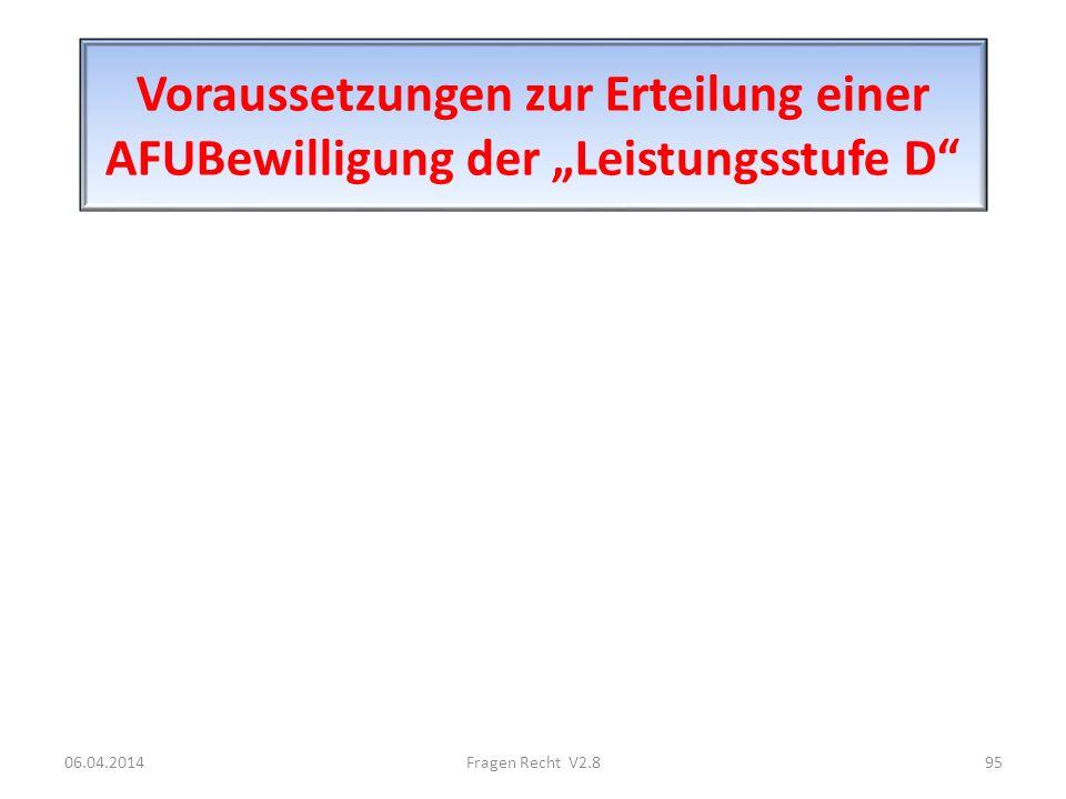 Voraussetzungen zur Erteilung einer AFUBewilligung der Leistungsstufe D 06.04.201495Fragen Recht V2.8