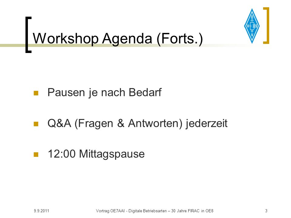 9.9.2011Vortrag OE7AAI - Digitale Betriebsarten – 30 Jahre FIRAC in OE83 Workshop Agenda (Forts.) Pausen je nach Bedarf Q&A (Fragen & Antworten) jederzeit 12:00 Mittagspause