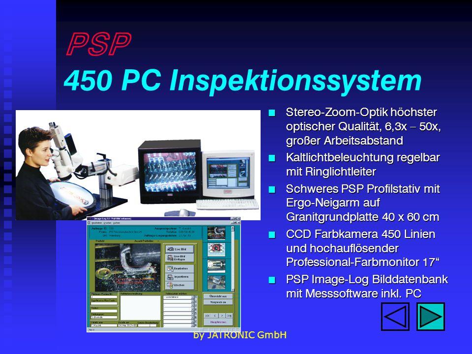 by JATRONIC GmbH PSP 450 PC Inspektionssystem n Stereo-Zoom-Optik höchster optischer Qualität, 6,3x – 50x, großer Arbeitsabstand n Kaltlichtbeleuchtung regelbar mit Ringlichtleiter n Schweres PSP Profilstativ mit Ergo-Neigarm auf Granitgrundplatte 40 x 60 cm n CCD Farbkamera 450 Linien und hochauflösender Professional-Farbmonitor 17 n PSP Image-Log Bilddatenbank mit Messsoftware inkl.
