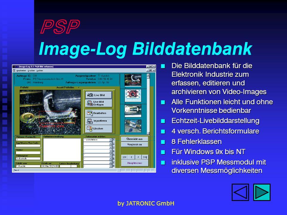 by JATRONIC GmbH PSP Image-Log Bilddatenbank n Die Bilddatenbank für die Elektronik Industrie zum erfassen, editieren und archivieren von Video-Images n Alle Funktionen leicht und ohne Vorkenntnisse bedienbar n Echtzeit-Livebilddarstellung n 4 versch.