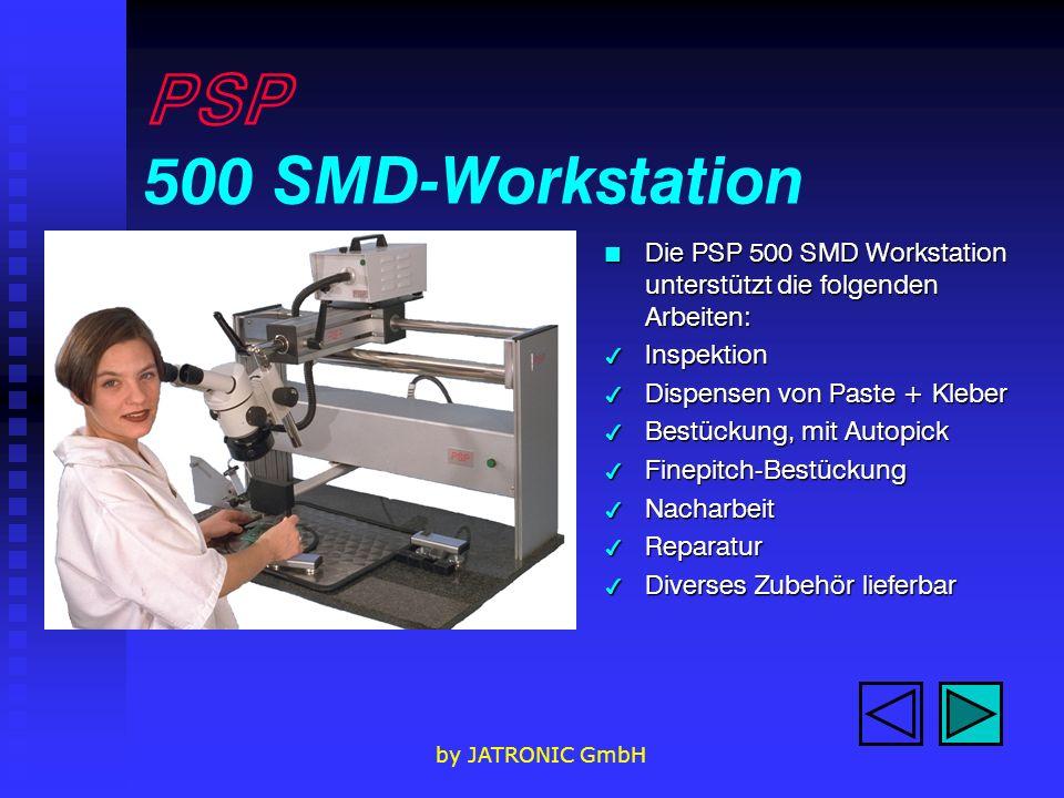 by JATRONIC GmbH PSP 500 SMD-Workstation n Die PSP 500 SMD Workstation unterstützt die folgenden Arbeiten: 4 Inspektion 4 Dispensen von Paste + Kleber 4 Bestückung, mit Autopick 4 Finepitch-Bestückung 4 Nacharbeit 4 Reparatur 4 Diverses Zubehör lieferbar