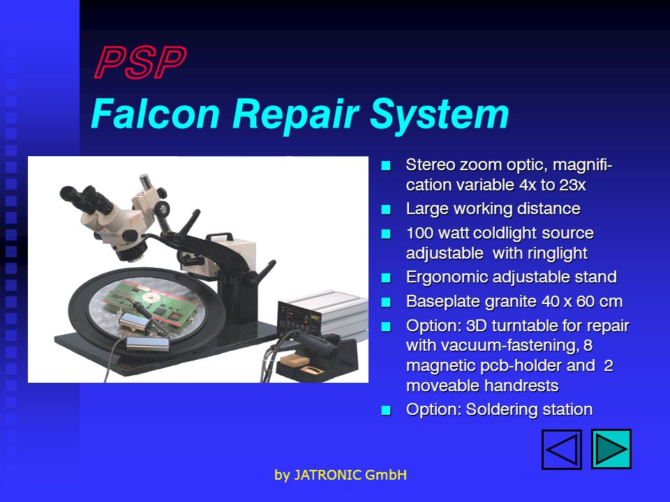 by JATRONIC GmbH PSP Falcon Repair System n Stereo zoom optic, magnifi- cation variable 4x to 23x n Large working distance n 100 watt coldlight source