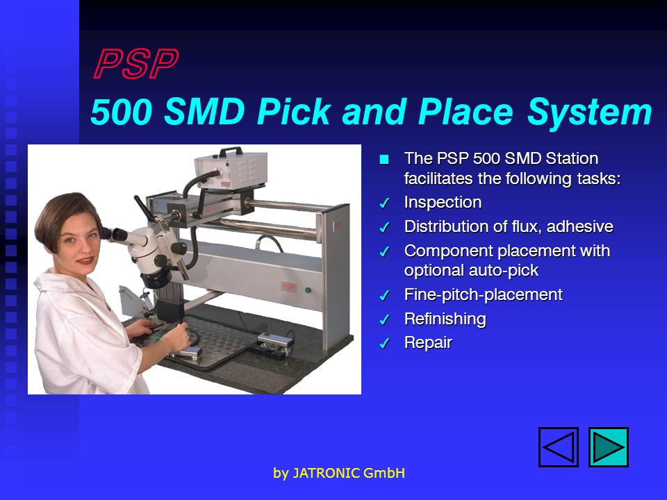 by JATRONIC GmbH PSP 500 SMD Pick and Place System n The PSP 500 SMD Station facilitates the following tasks: 4 Inspection 4 Distribution of flux, adh