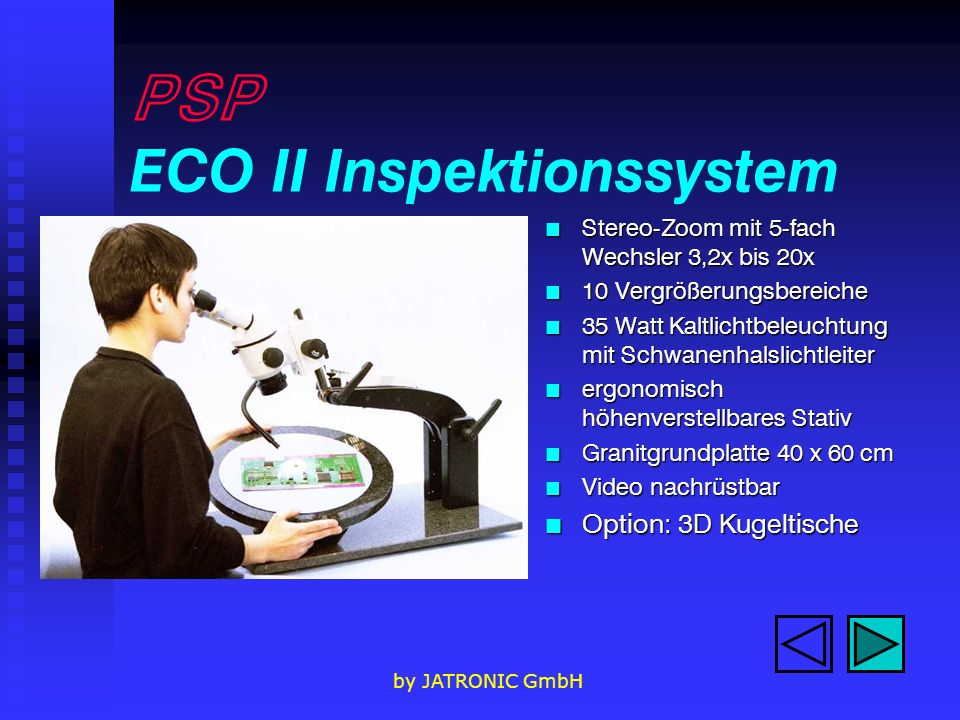by JATRONIC GmbH PSP ECO II Inspektionssystem n Stereo-Zoom mit 5-fach Wechsler 3,2x bis 20x n 10 Vergrößerungsbereiche n 35 Watt Kaltlichtbeleuchtung mit Schwanenhalslichtleiter n ergonomisch höhenverstellbares Stativ n Granitgrundplatte 40 x 60 cm n Video nachrüstbar n Option: 3D Kugeltische