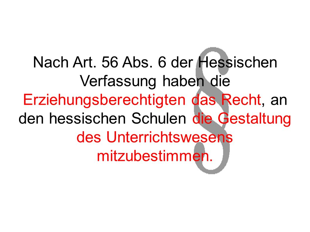 Nach Art. 56 Abs. 6 der Hessischen Verfassung haben die Erziehungsberechtigten das Recht, an den hessischen Schulen die Gestaltung des Unterrichtswese