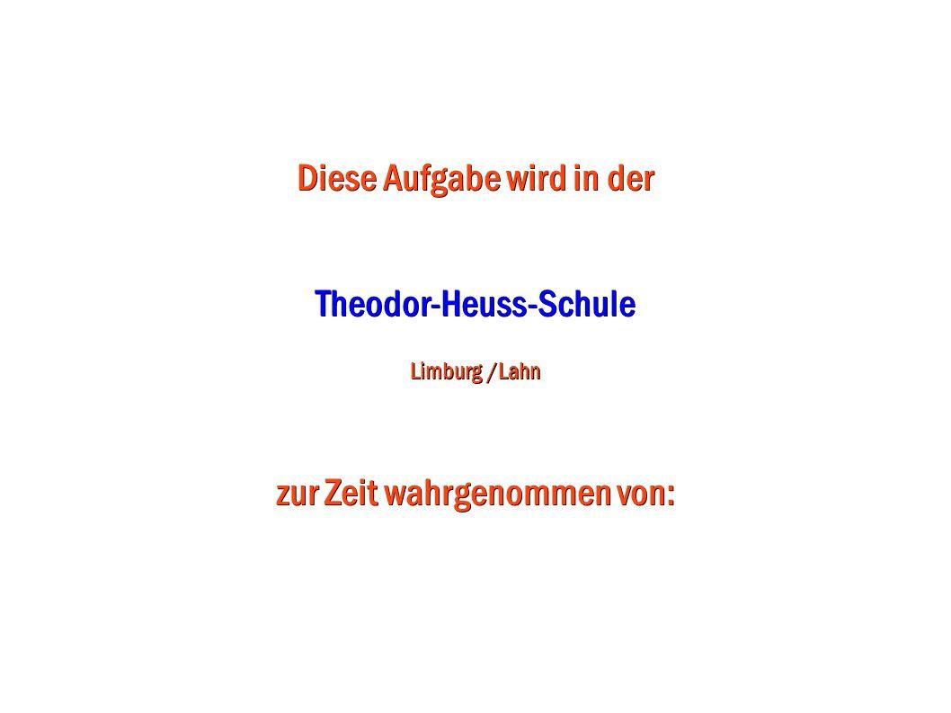 Diese Aufgabe wird in der Theodor-Heuss-Schule Limburg /Lahn zur Zeit wahrgenommen von: