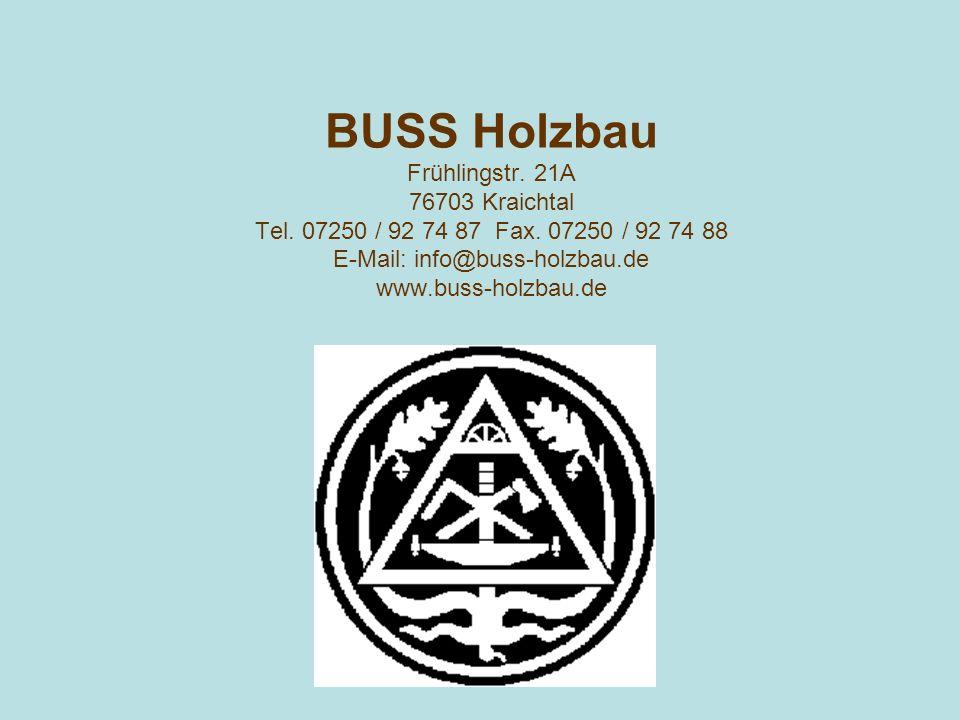 BUSS Holzbau Frühlingstr. 21A 76703 Kraichtal Tel. 07250 / 92 74 87 Fax. 07250 / 92 74 88 E-Mail: info@buss-holzbau.de www.buss-holzbau.de