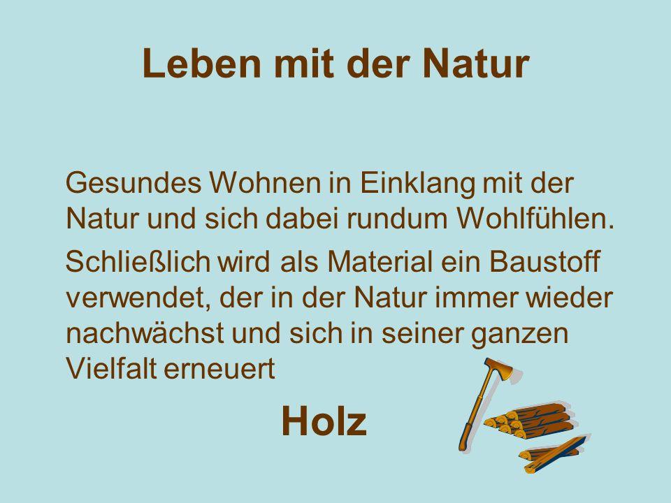 Leben mit der Natur Gesundes Wohnen in Einklang mit der Natur und sich dabei rundum Wohlfühlen. Schließlich wird als Material ein Baustoff verwendet,