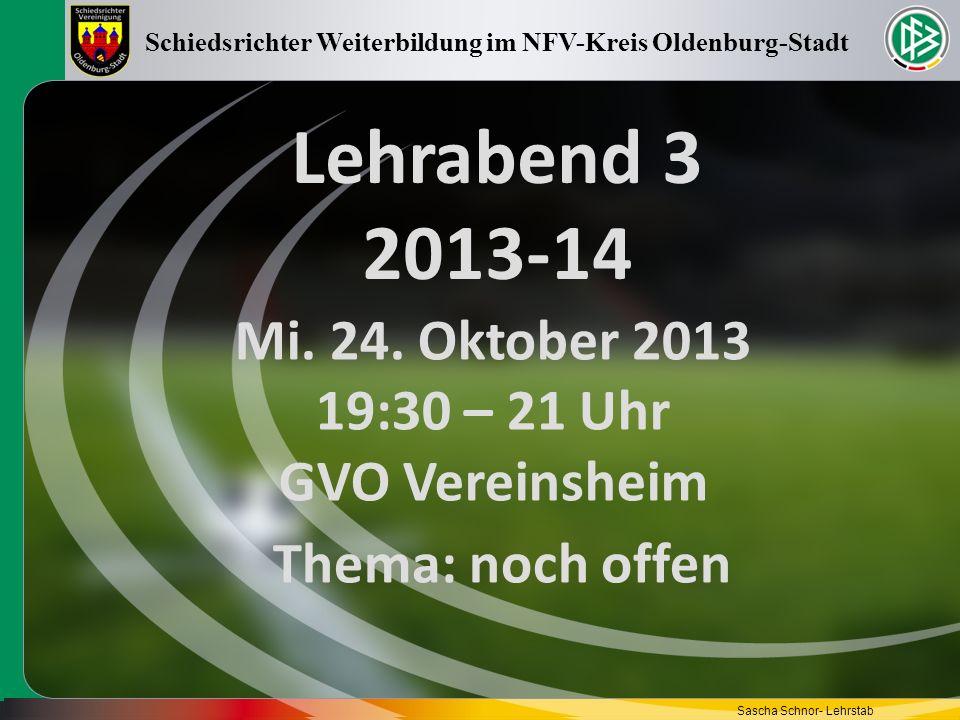 Lehrabend 3 2013-14 Mi. 24. Oktober 2013 19:30 – 21 Uhr GVO Vereinsheim Schiedsrichter Weiterbildung im NFV-Kreis Oldenburg-Stadt Sascha Schnor- Lehrs