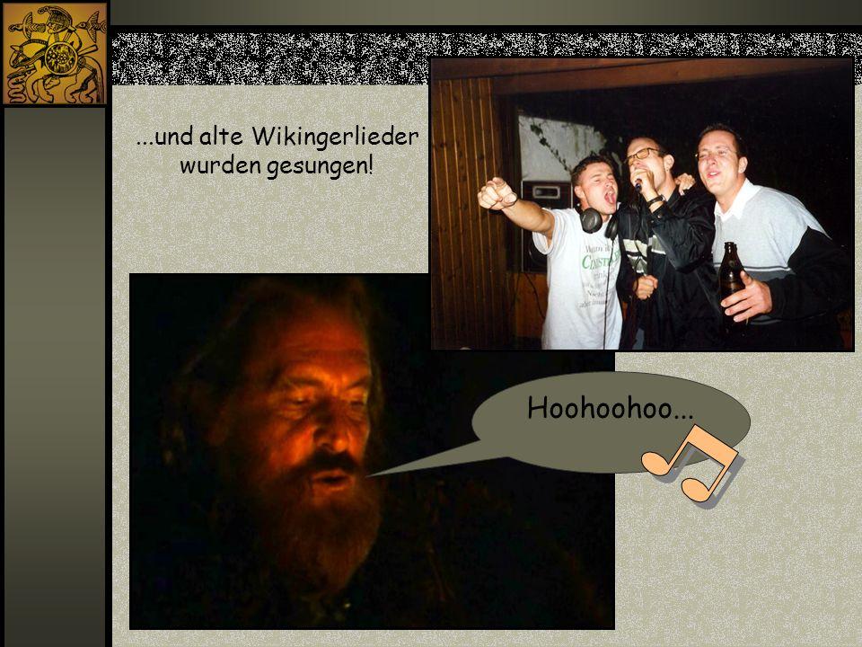 ...und alte Wikingerlieder wurden gesungen! Hoohoohoo...