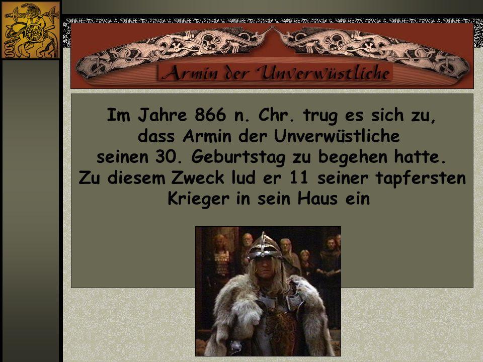 Im Jahre 866 n. Chr. trug es sich zu, dass Armin der Unverwüstliche seinen 30. Geburtstag zu begehen hatte. Zu diesem Zweck lud er 11 seiner tapferste