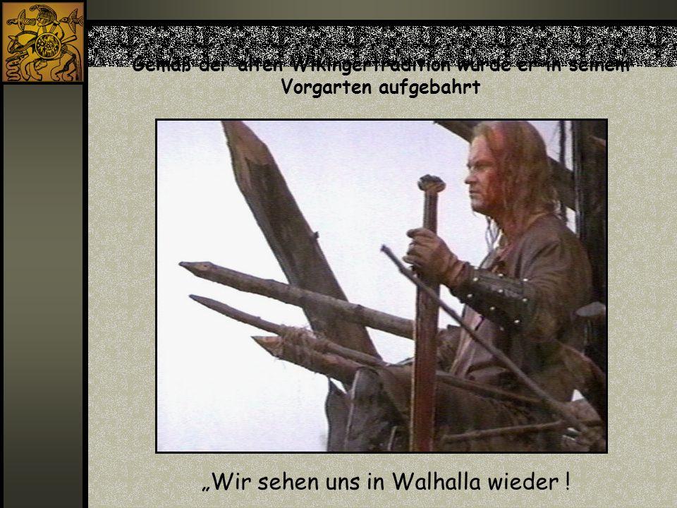 Gemäß der alten Wikingertradition wurde er in seinem Vorgarten aufgebahrt Wir sehen uns in Walhalla wieder !