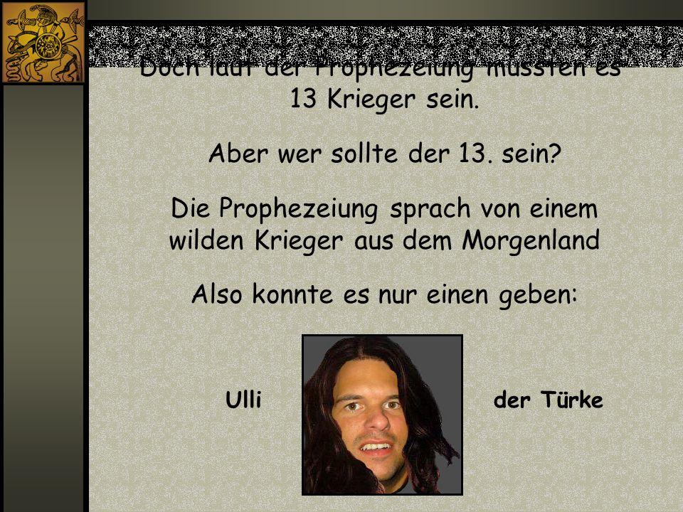 Doch laut der Prophezeiung mussten es 13 Krieger sein. Aber wer sollte der 13. sein? Die Prophezeiung sprach von einem wilden Krieger aus dem Morgenla