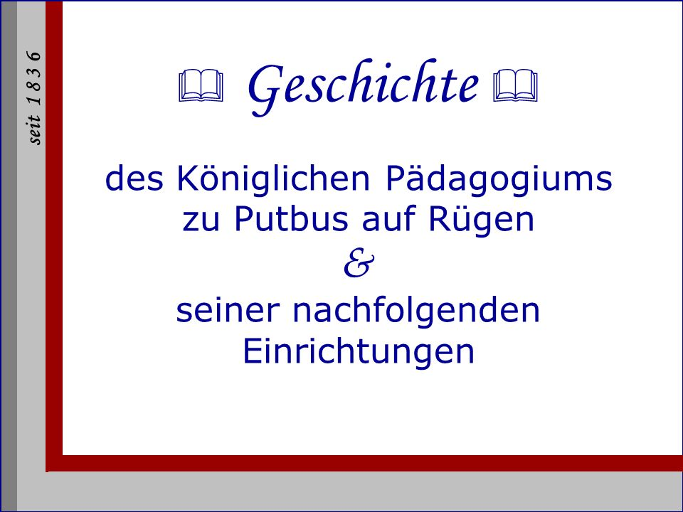 seit 1 8 3 6 Epochen Königliches Pädagogium 1836 - 1918 Staatliches Pädagogium 1918 - 1941 Nationalpolitische Erziehungsanstalt (NPEA)1941 - 1945 Institut für Lehrerbildung Putbus Diesterweg-Institut 1946 - 1975 Schwerhörigenhilfsschule/ Sonderpädagogisches Zentrum1975 (1994) IT-College Putbus (ITC) seit 2002 Königliches Pädagogium Staatliches Pädagogium Nationalpolitische Erziehungsanstalt (NPEA) Institut für Lehrerbildung Putbus Diesterweg-Institut Schwerhörigenhilfsschule/ Sonderpädagogisches Zentrum IT-College Putbus (ITC)
