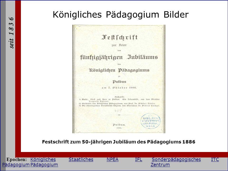 seit 1 8 3 6 Königliches Pädagogium Bilder Festschrift zum 50-jährigen Jubiläum des Pädagogiums 1886 Epochen: KöniglichesStaatlichesNPEAIFLSonderpädag