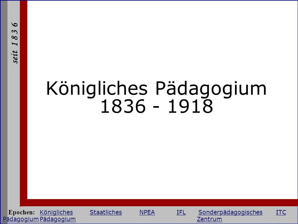 seit 1 8 3 6 Königliches Pädagogium 1836 - 1918 Epochen: KöniglichesStaatlichesNPEAIFLSonderpädagogischesITC PädagogiumPädagogium Zentrum KöniglichesS