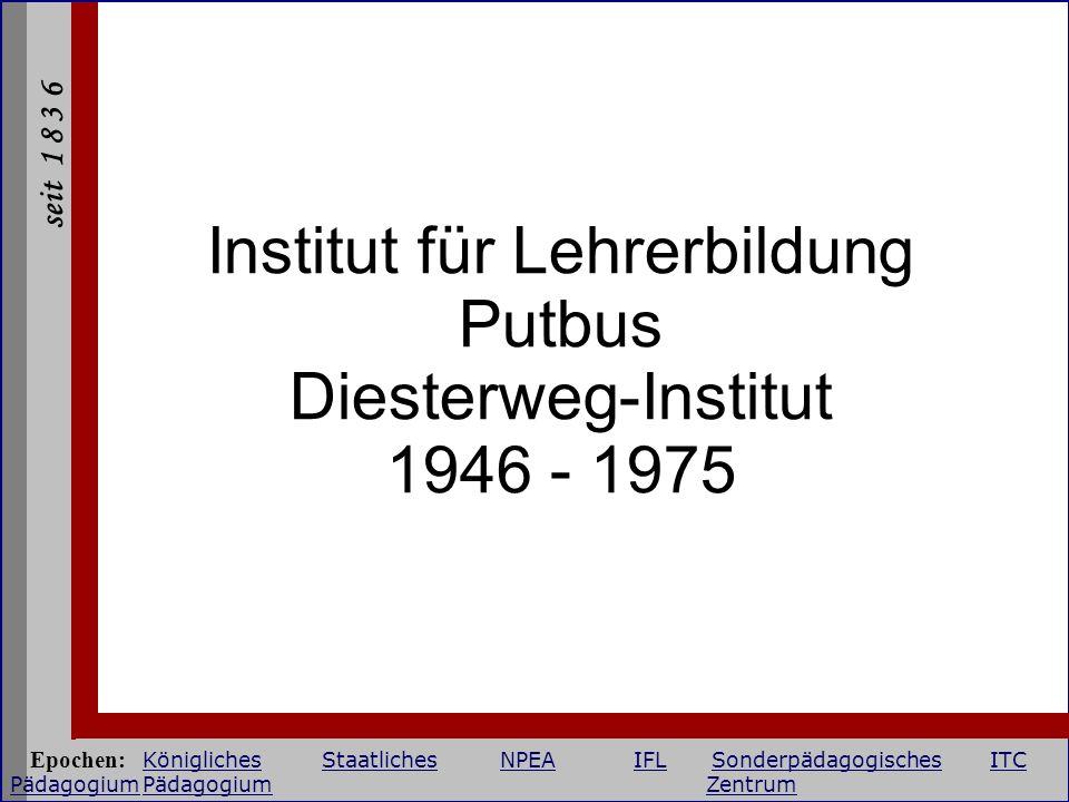 seit 1 8 3 6 Institut für Lehrerbildung Putbus Diesterweg-Institut 1946 - 1975 Epochen: KöniglichesStaatlichesNPEAIFLSonderpädagogischesITC Pädagogium